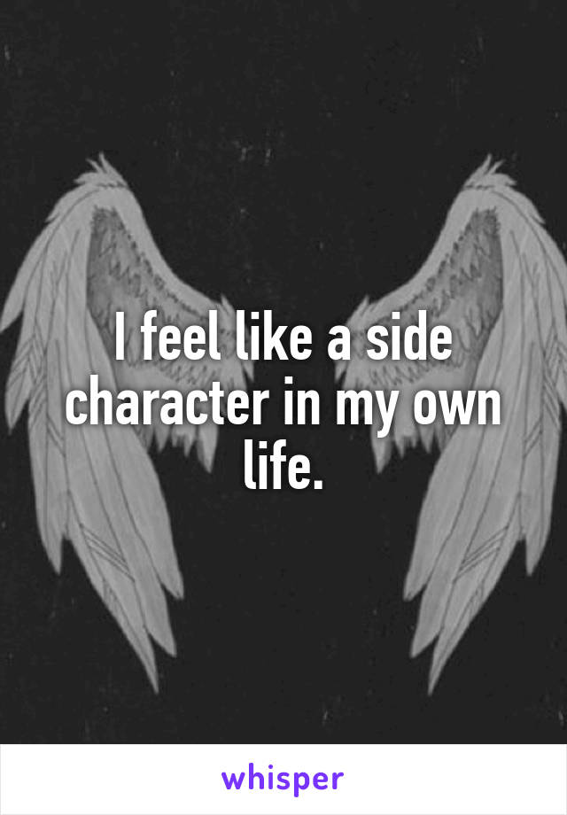 I feel like a side character in my own life.