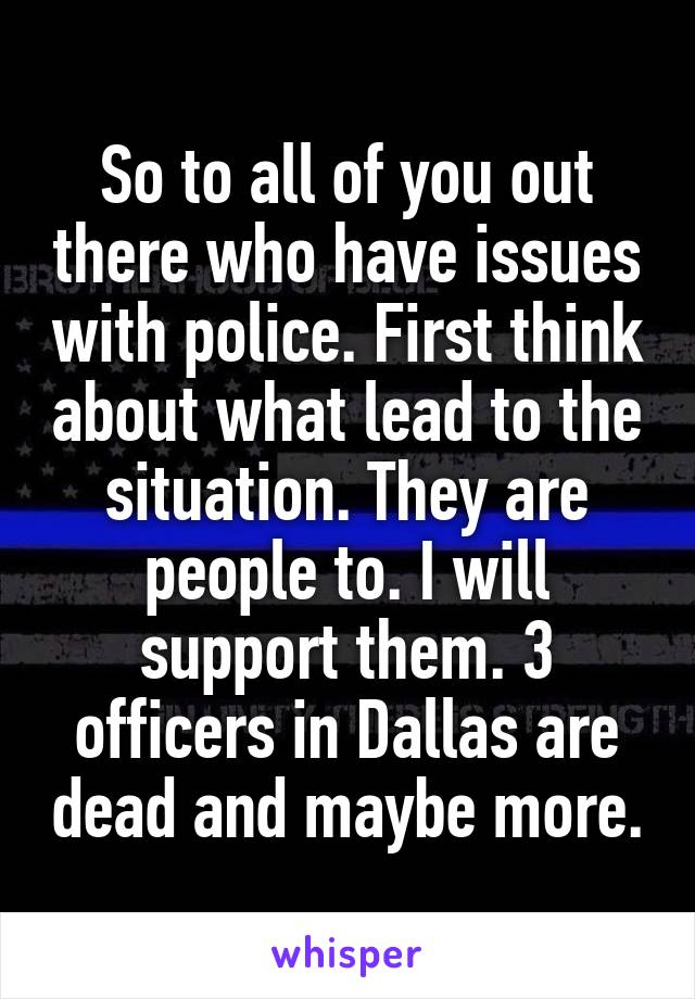 So to all of you out there who have issues with police. First think about what lead to the situation. They are people to. I will support them. 3 officers in Dallas are dead and maybe more.