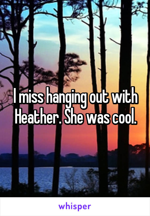 I miss hanging out with Heather. She was cool.
