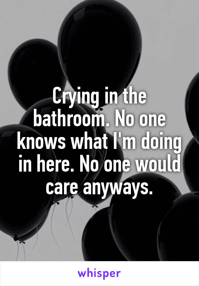 Crying in the bathroom. No one knows what I'm doing in here. No one would care anyways.