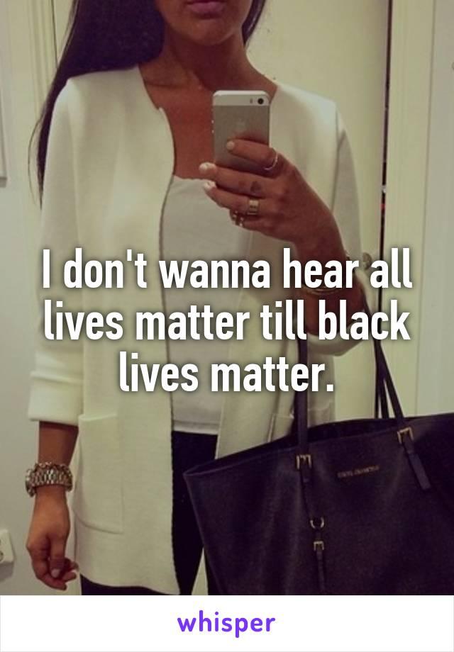 I don't wanna hear all lives matter till black lives matter.