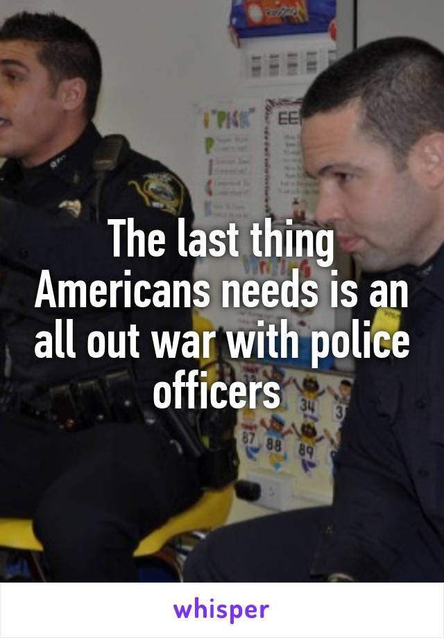 The last thing Americans needs is an all out war with police officers