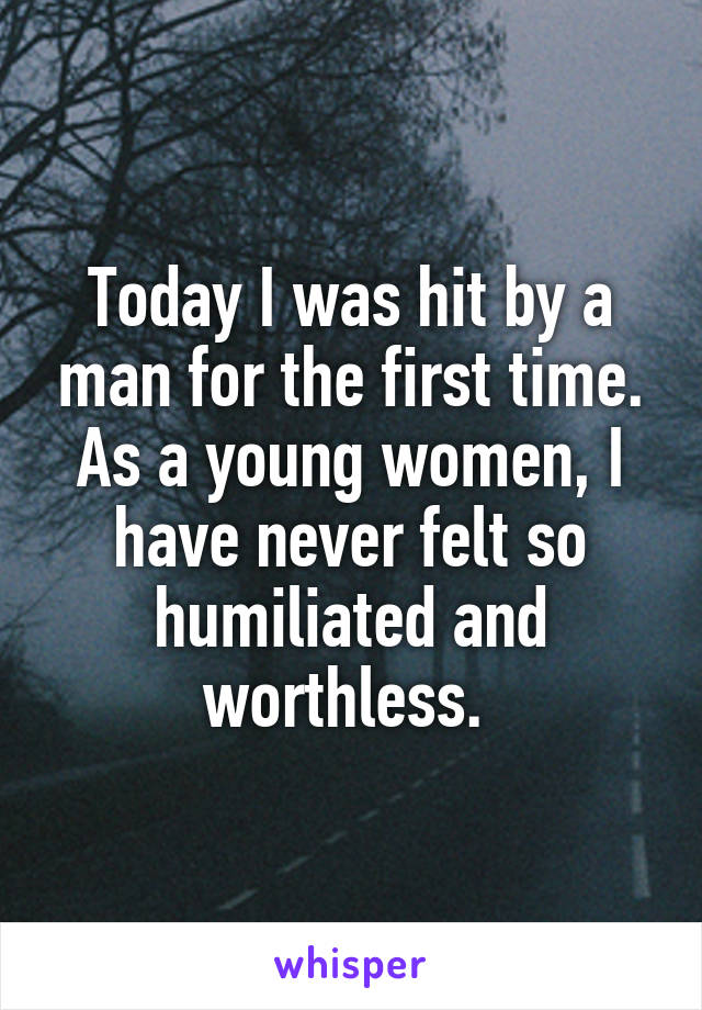 Today I was hit by a man for the first time. As a young women, I have never felt so humiliated and worthless.