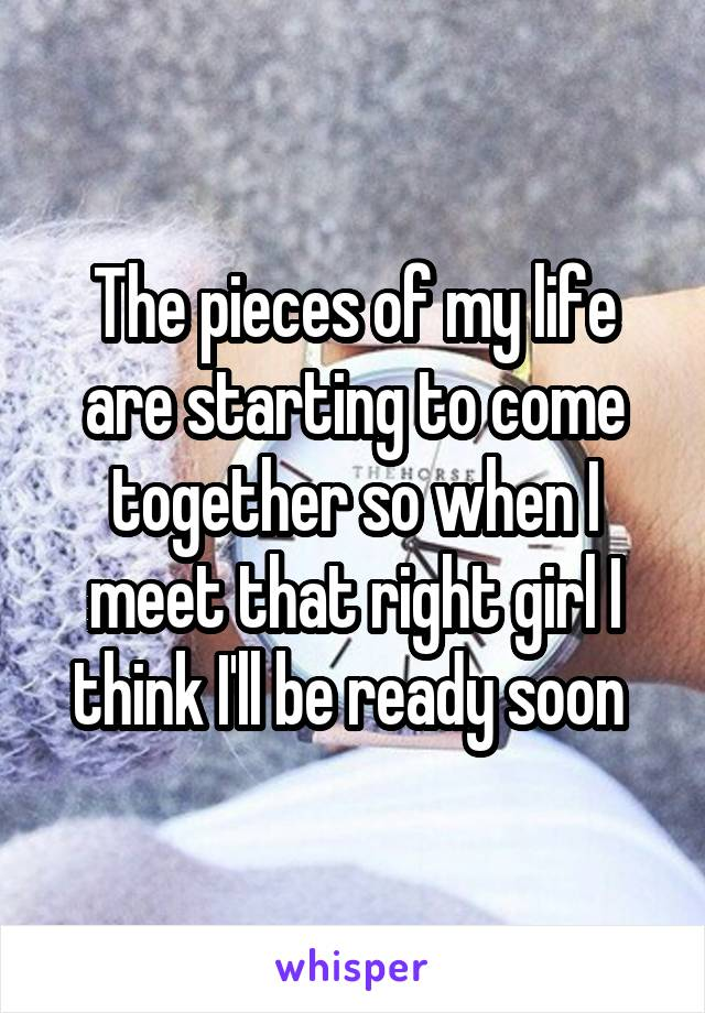 The pieces of my life are starting to come together so when I meet that right girl I think I'll be ready soon