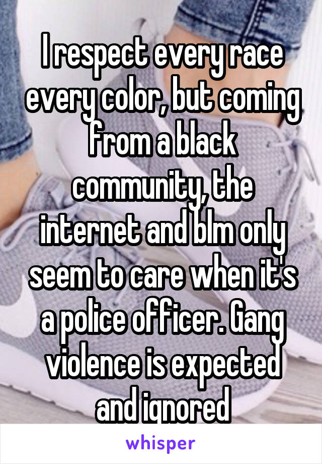 I respect every race every color, but coming from a black community, the internet and blm only seem to care when it's a police officer. Gang violence is expected and ignored