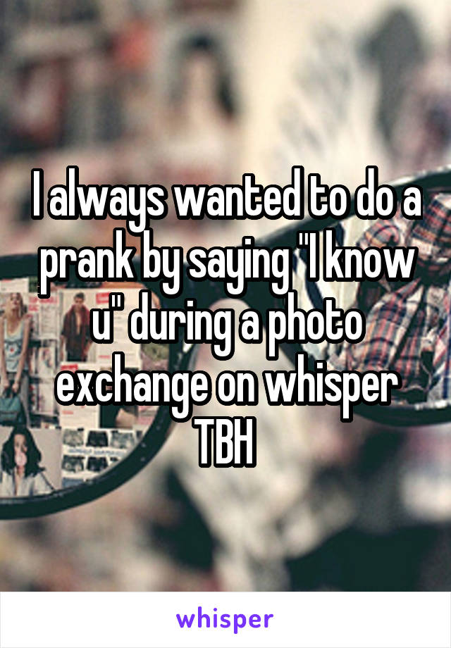 "I always wanted to do a prank by saying ""I know u"" during a photo exchange on whisper TBH"