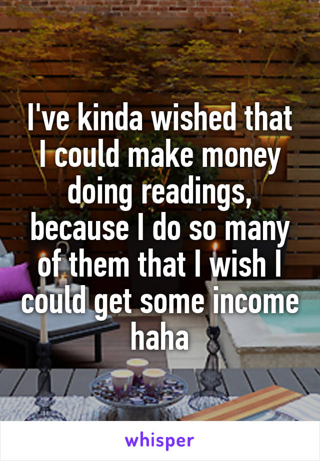 I've kinda wished that I could make money doing readings, because I do so many of them that I wish I could get some income haha
