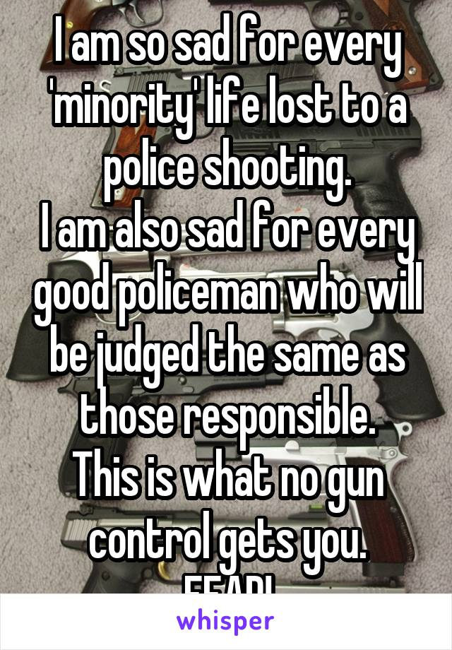 I am so sad for every 'minority' life lost to a police shooting. I am also sad for every good policeman who will be judged the same as those responsible. This is what no gun control gets you. FEAR!