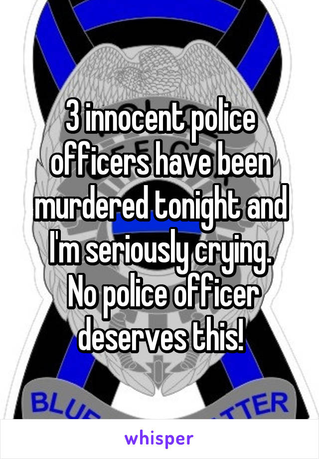 3 innocent police officers have been murdered tonight and I'm seriously crying.  No police officer deserves this!