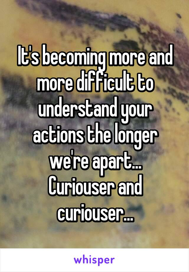 It's becoming more and more difficult to understand your actions the longer we're apart... Curiouser and curiouser...