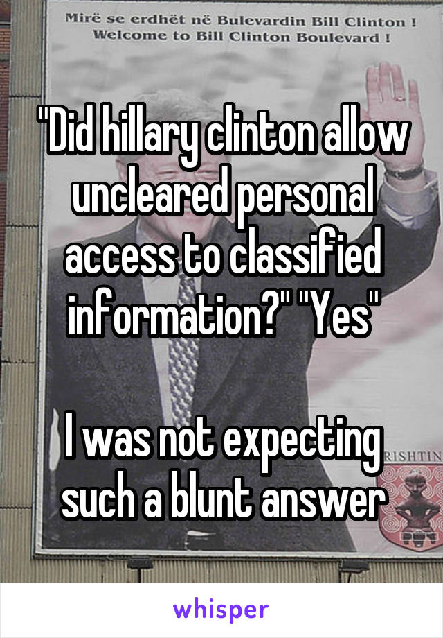 """""""Did hillary clinton allow uncleared personal access to classified information?"""" """"Yes""""  I was not expecting such a blunt answer"""