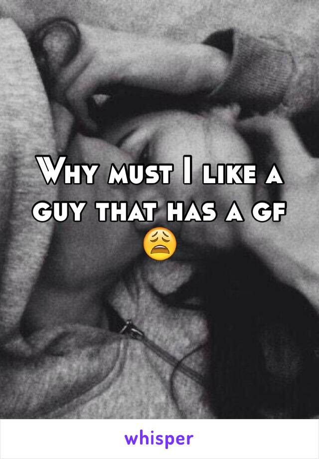 Why must I like a guy that has a gf 😩