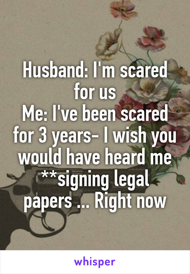 Husband: I'm scared for us Me: I've been scared for 3 years- I wish you would have heard me **signing legal papers ... Right now