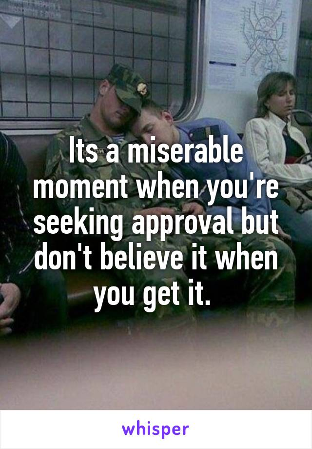Its a miserable moment when you're seeking approval but don't believe it when you get it.
