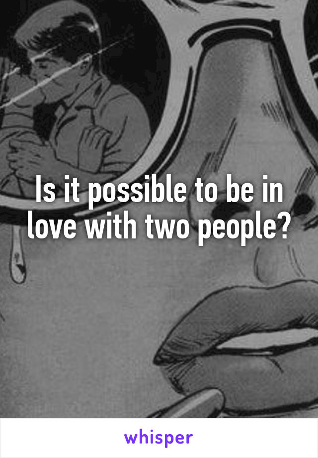 Is it possible to be in love with two people?