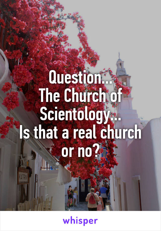 Question... The Church of Scientology... Is that a real church or no?