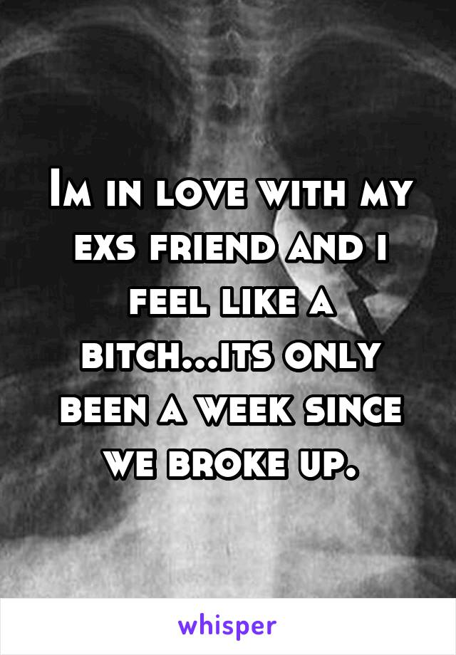 Im in love with my exs friend and i feel like a bitch...its only been a week since we broke up.