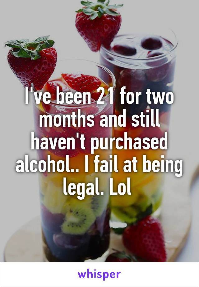 I've been 21 for two months and still haven't purchased alcohol.. I fail at being legal. Lol