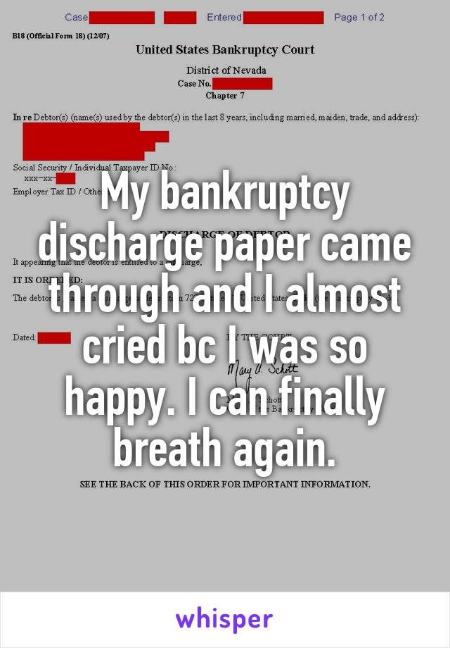 My bankruptcy discharge paper came through and I almost cried bc I was so happy. I can finally breath again.