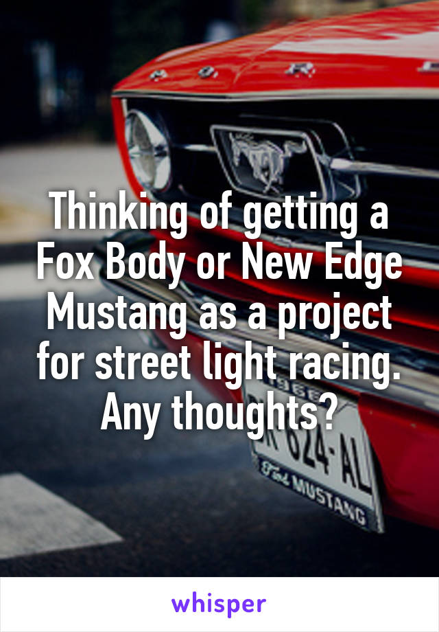 Thinking of getting a Fox Body or New Edge Mustang as a project for street light racing. Any thoughts?
