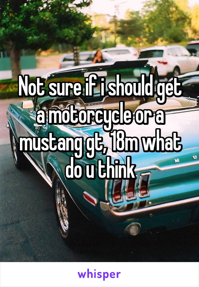 Not sure if i should get a motorcycle or a mustang gt, 18m what do u think
