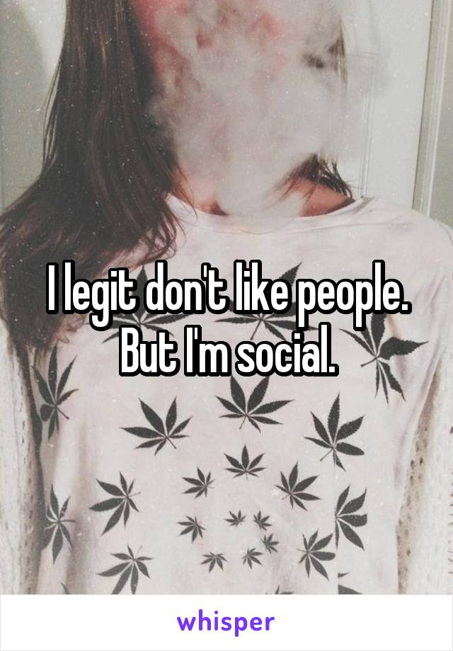I legit don't like people. But I'm social.