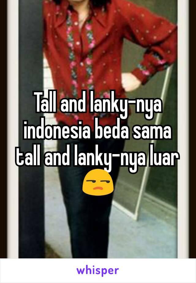 Tall and lanky-nya indonesia beda sama tall and lanky-nya luar 😒