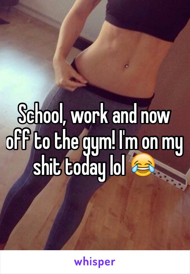 School, work and now off to the gym! I'm on my shit today lol 😂