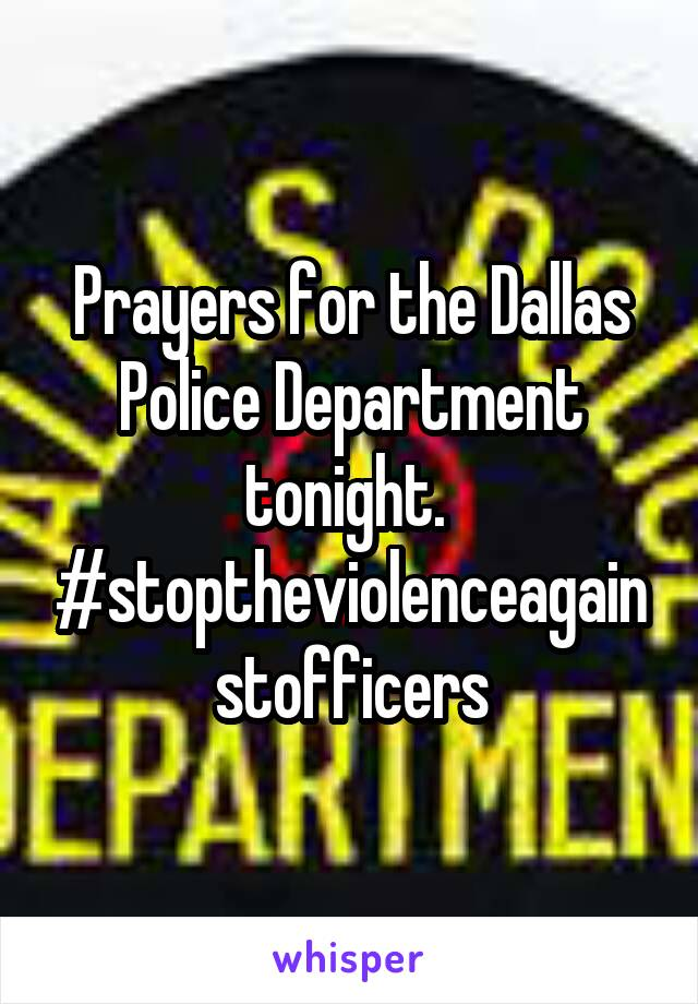 Prayers for the Dallas Police Department tonight.  #stoptheviolenceagainstofficers