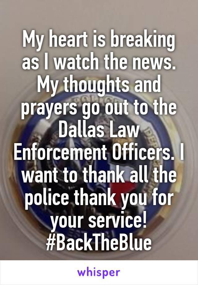 My heart is breaking as I watch the news. My thoughts and prayers go out to the Dallas Law Enforcement Officers. I want to thank all the police thank you for your service! #BackTheBlue