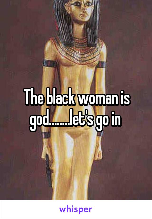 The black woman is god........let's go in