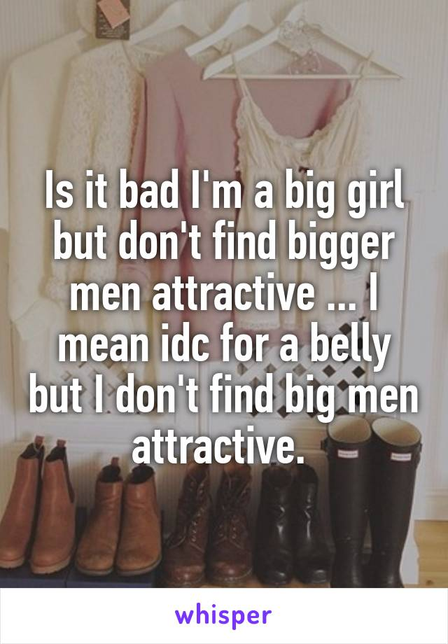 Is it bad I'm a big girl but don't find bigger men attractive ... I mean idc for a belly but I don't find big men attractive.