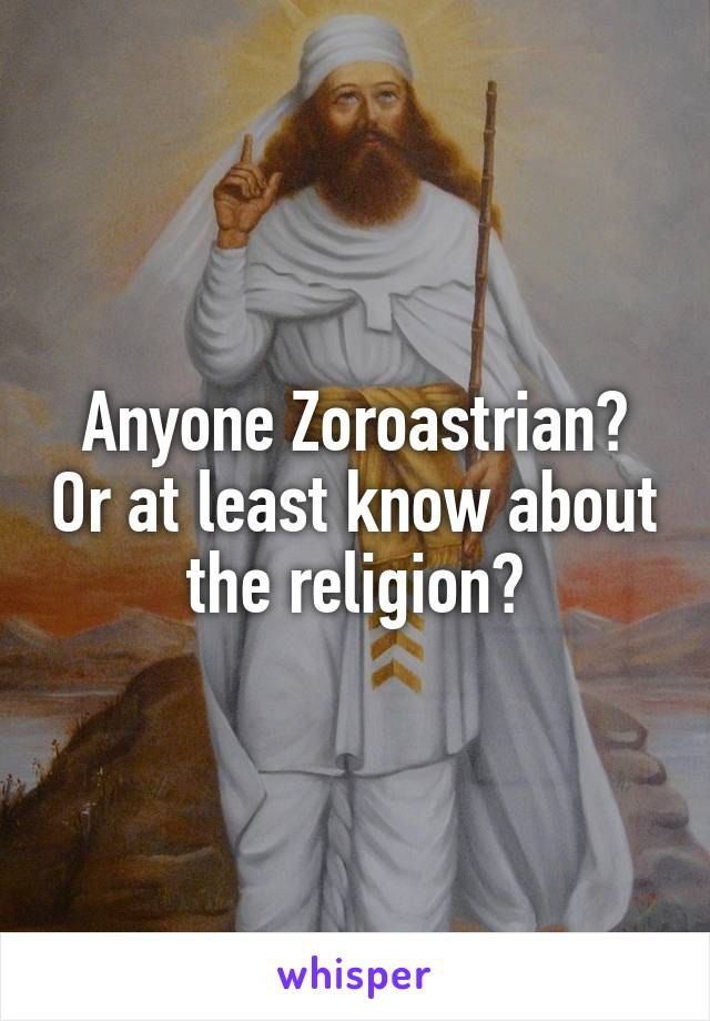 Anyone Zoroastrian? Or at least know about the religion?