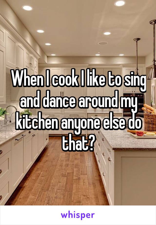 When I cook I like to sing and dance around my kitchen anyone else do that?