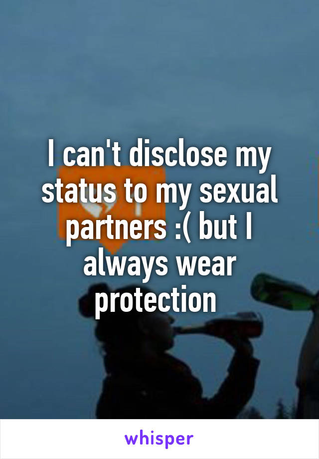 I can't disclose my status to my sexual partners :( but I always wear protection