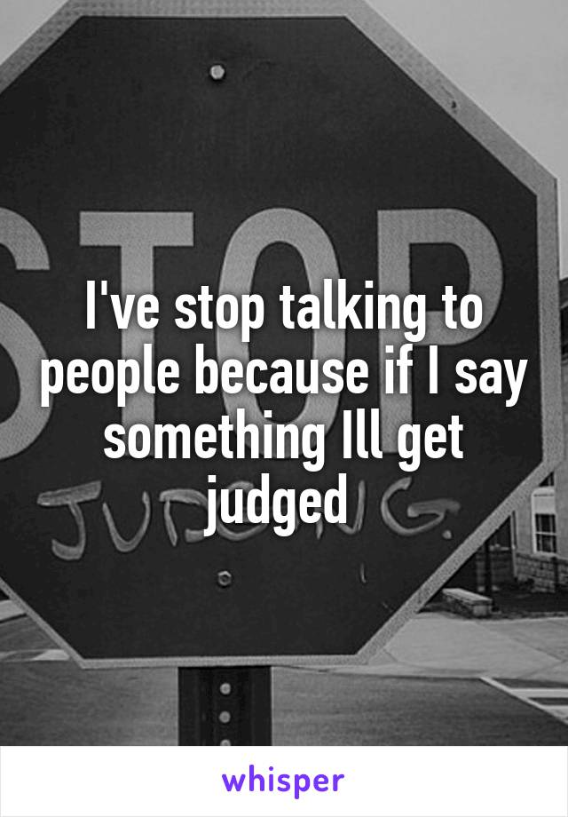 I've stop talking to people because if I say something Ill get judged
