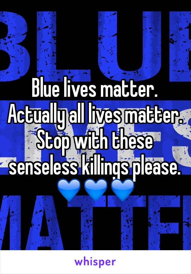 Blue lives matter.  Actually all lives matter.  Stop with these senseless killings please. 💙💙💙