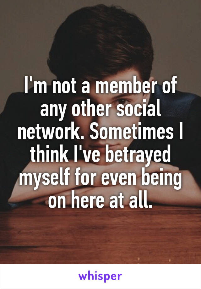 I'm not a member of any other social network. Sometimes I think I've betrayed myself for even being on here at all.