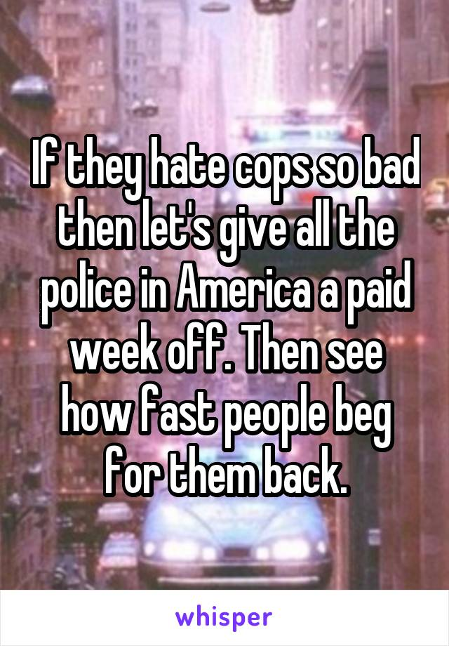 If they hate cops so bad then let's give all the police in America a paid week off. Then see how fast people beg for them back.
