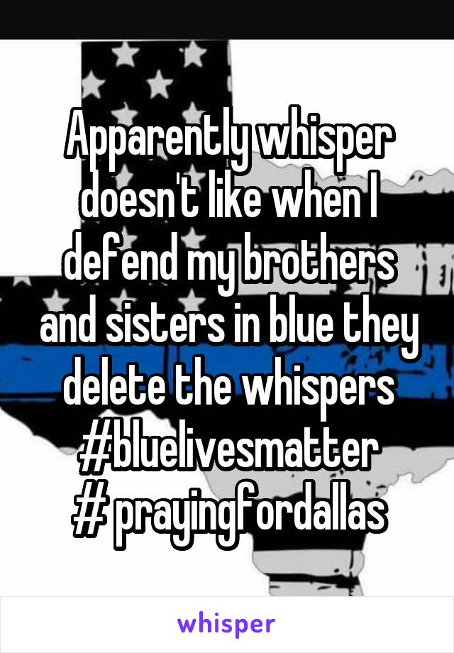 Apparently whisper doesn't like when I defend my brothers and sisters in blue they delete the whispers #bluelivesmatter # prayingfordallas