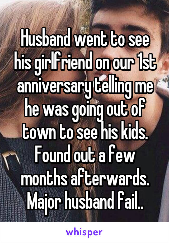 Husband went to see his girlfriend on our 1st anniversary telling me he was going out of town to see his kids. Found out a few months afterwards. Major husband fail..