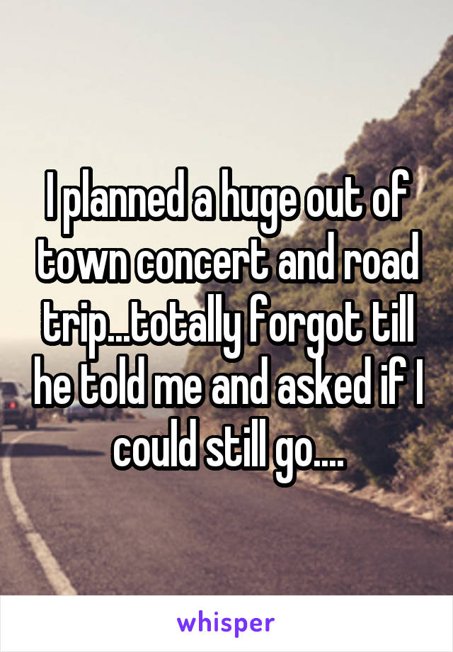 I planned a huge out of town concert and road trip...totally forgot till he told me and asked if I could still go....