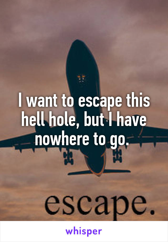 I want to escape this hell hole, but I have nowhere to go.