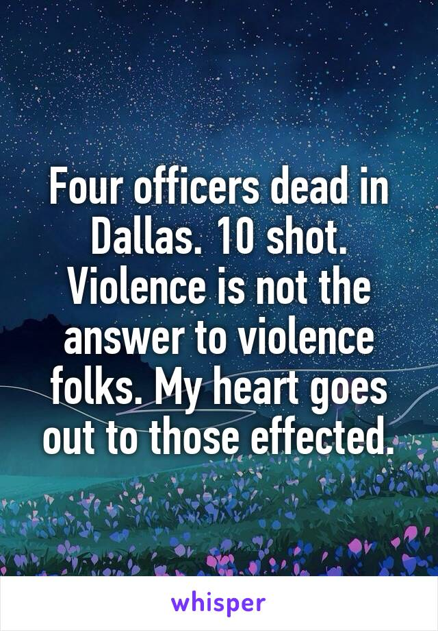 Four officers dead in Dallas. 10 shot. Violence is not the answer to violence folks. My heart goes out to those effected.
