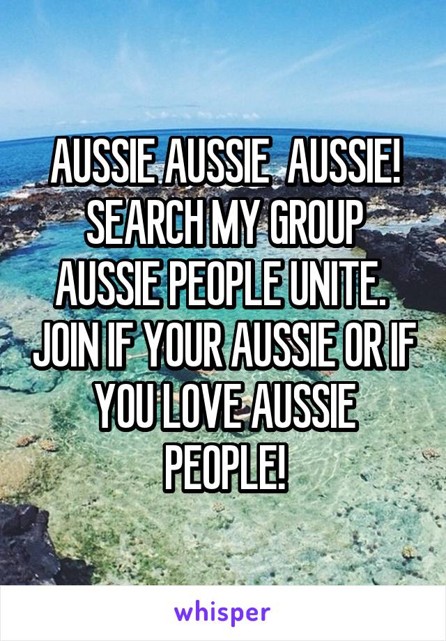AUSSIE AUSSIE  AUSSIE! SEARCH MY GROUP AUSSIE PEOPLE UNITE.  JOIN IF YOUR AUSSIE OR IF YOU LOVE AUSSIE PEOPLE!