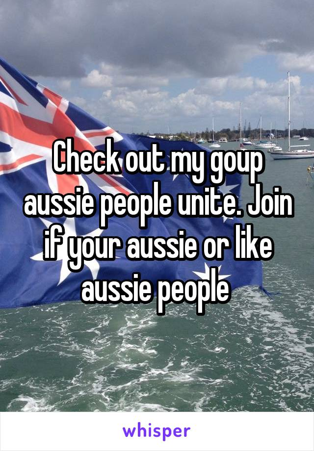 Check out my goup aussie people unite. Join if your aussie or like aussie people