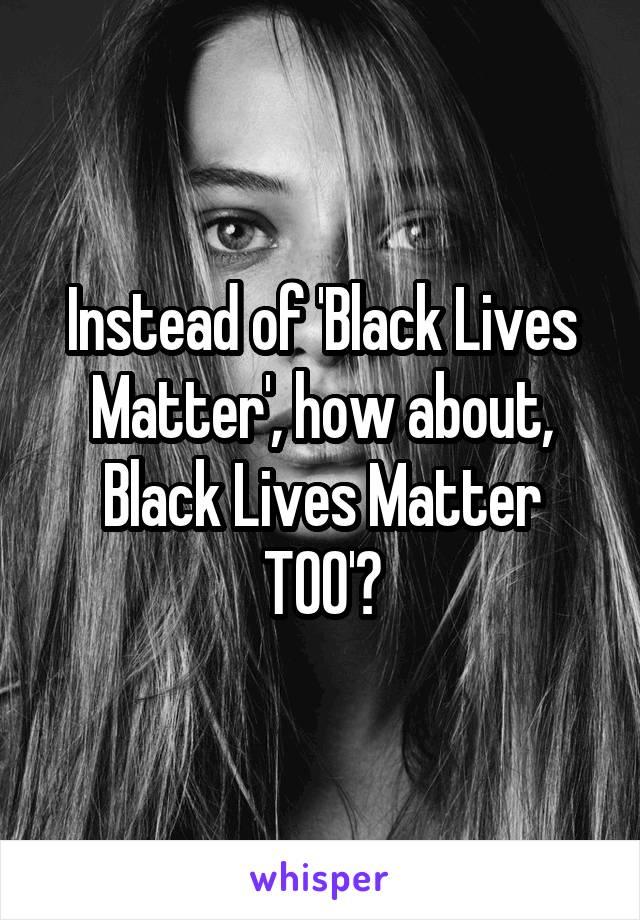 Instead of 'Black Lives Matter', how about, Black Lives Matter TOO'?