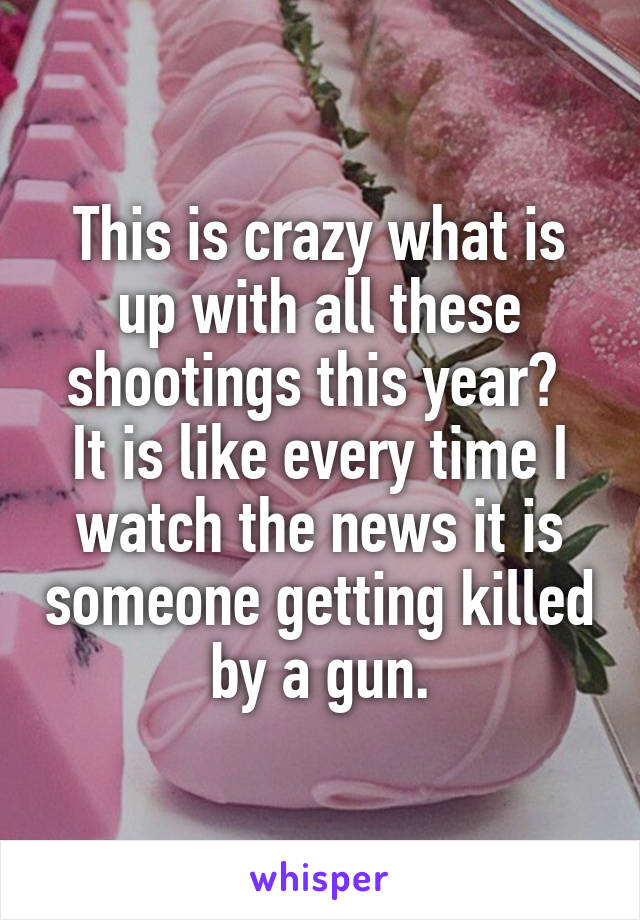 This is crazy what is up with all these shootings this year?  It is like every time I watch the news it is someone getting killed by a gun.