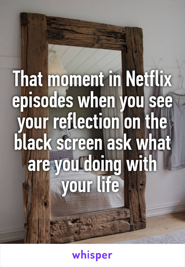 That moment in Netflix episodes when you see your reflection on the black screen ask what are you doing with your life