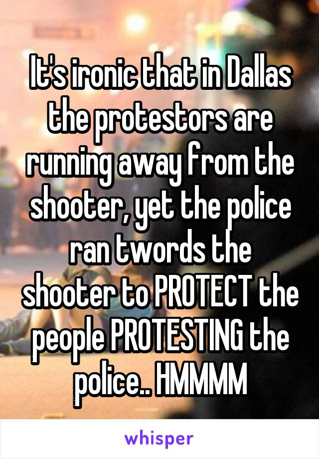 It's ironic that in Dallas the protestors are running away from the shooter, yet the police ran twords the shooter to PROTECT the people PROTESTING the police.. HMMMM